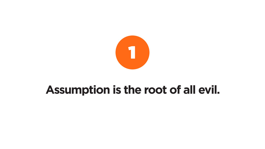 Assumption is the root of all evil. 1