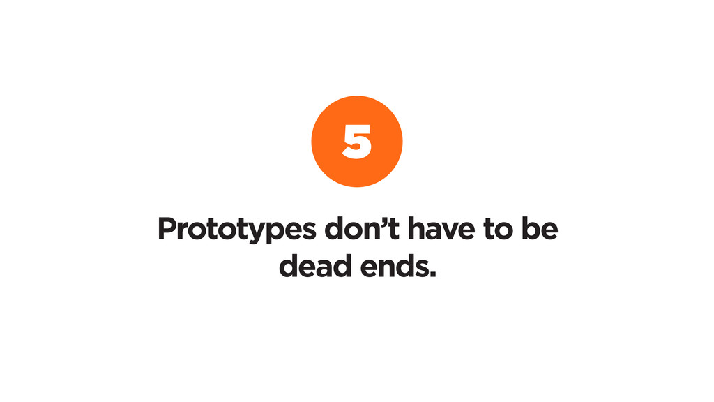 5 Prototypes don't have to be dead ends.