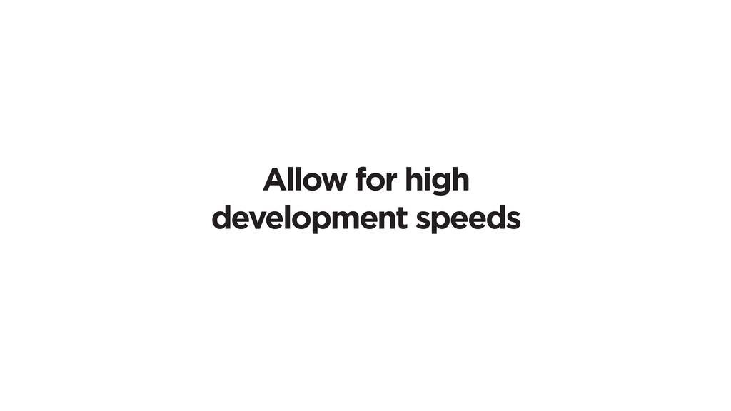 Allow for high development speeds
