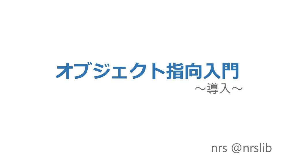 オブジェクト指向入門 ~導入~ nrs @nrslib