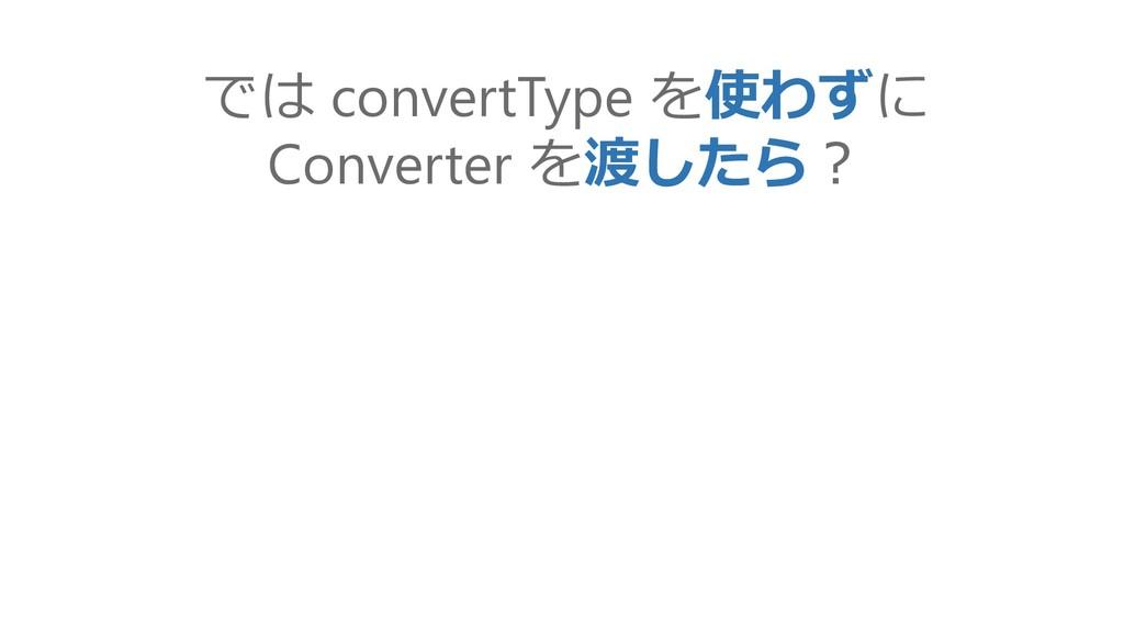 では convertType を使わずに Converter を渡したら?