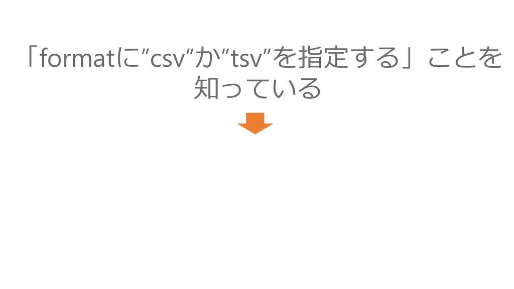 """「formatに""""csv""""か""""tsv""""を指定する」ことを 知っている"""