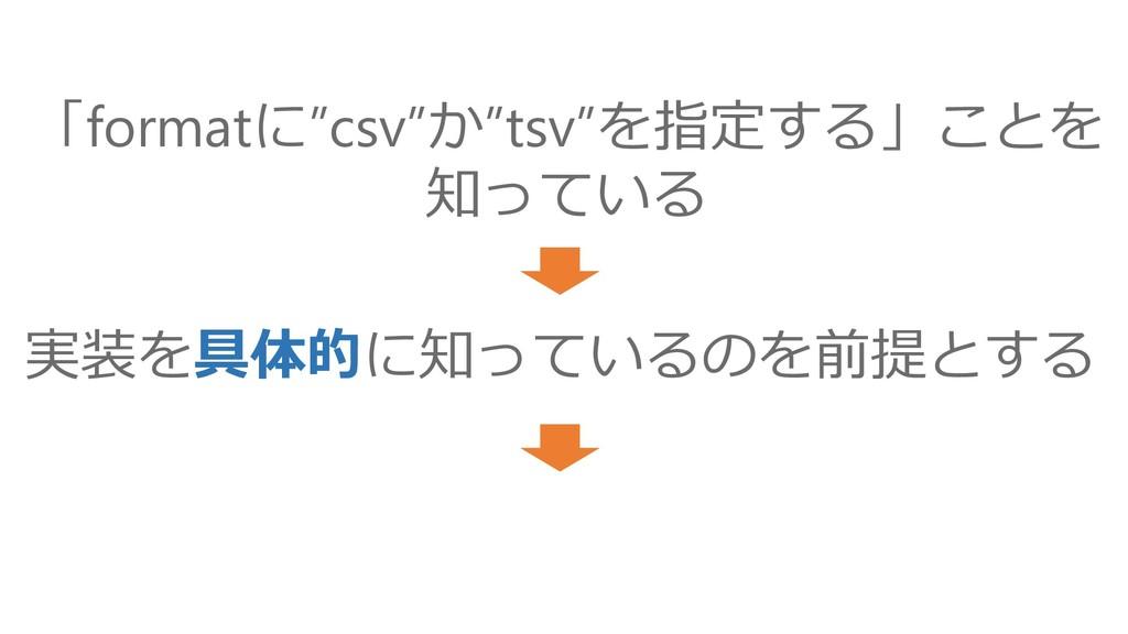 """実装を具体的に知っているのを前提とする 「formatに""""csv""""か""""tsv""""を指定する」こと..."""