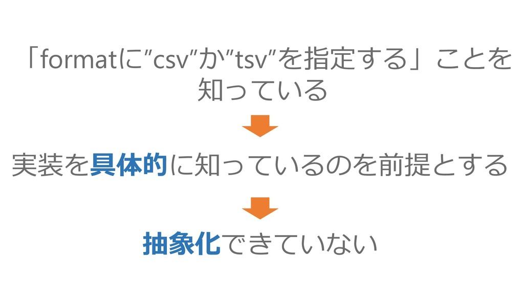 """実装を具体的に知っているのを前提とする 抽象化できていない 「formatに""""csv""""か""""ts..."""
