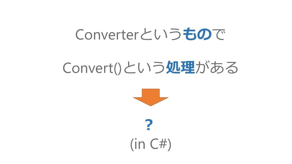 Convert()という処理がある ? (in C#) Converterというもので