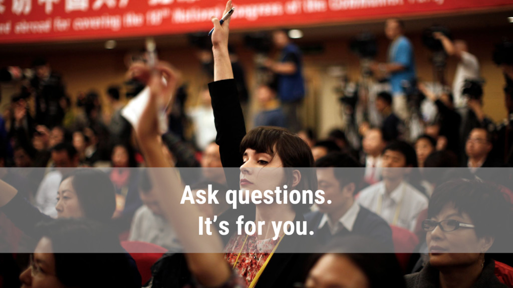 Ask questions. It's for you.