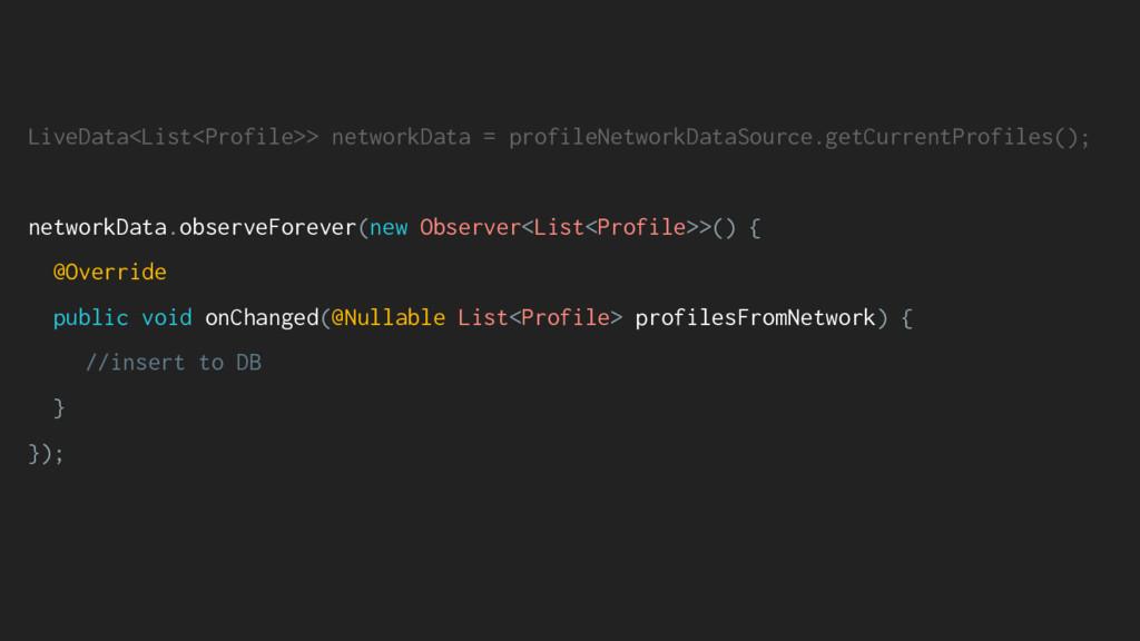 LiveData<List<Profile>> networkData = profileNe...