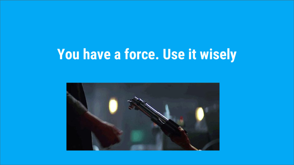 You have a force. Use it wisely
