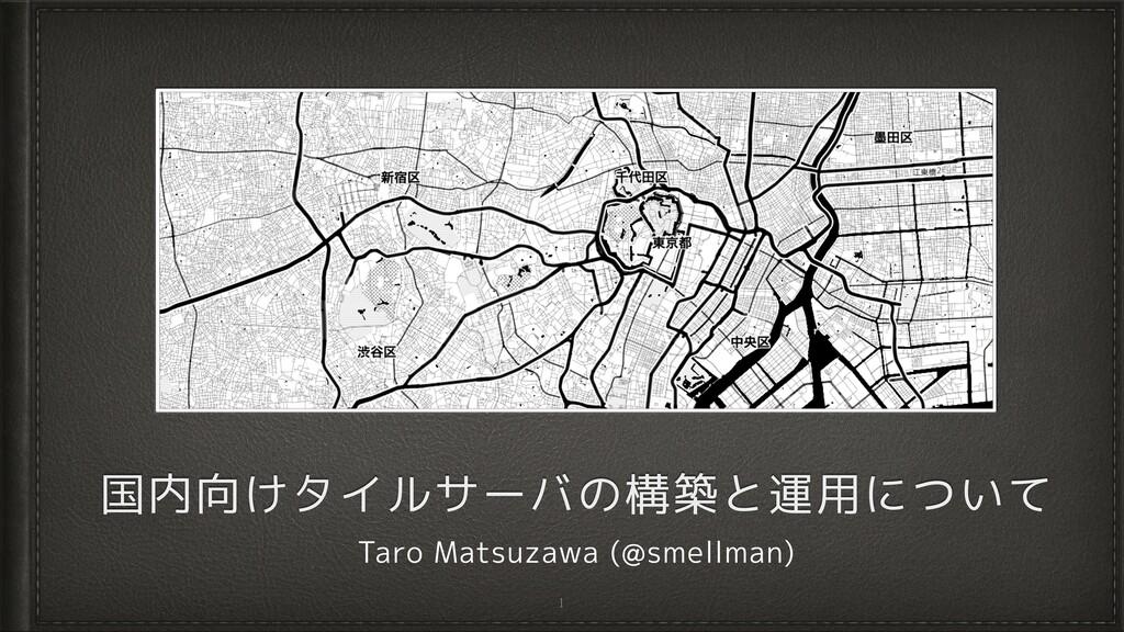 国内向けタイルサーバの構築と運用について Taro Matsuzawa (@smellman)...