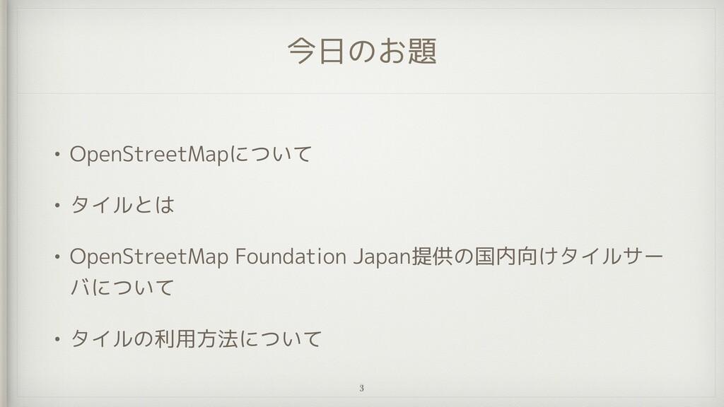 今日のお題 • OpenStreetMapについて   • タイルとは   • OpenStr...