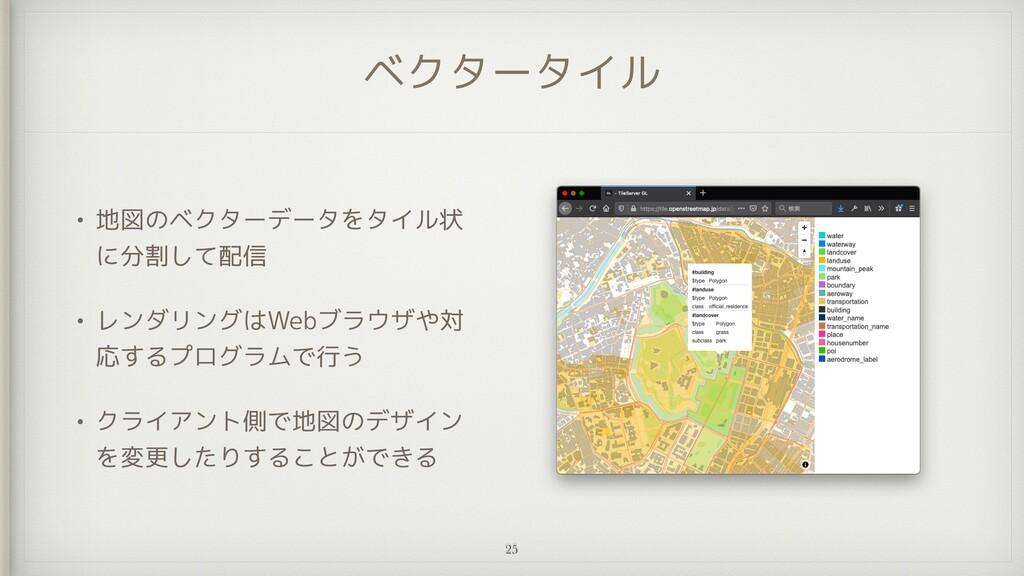 ベクタータイル • 地図のベクターデータをタイル状 に分割して配信   • レンダリングはWe...