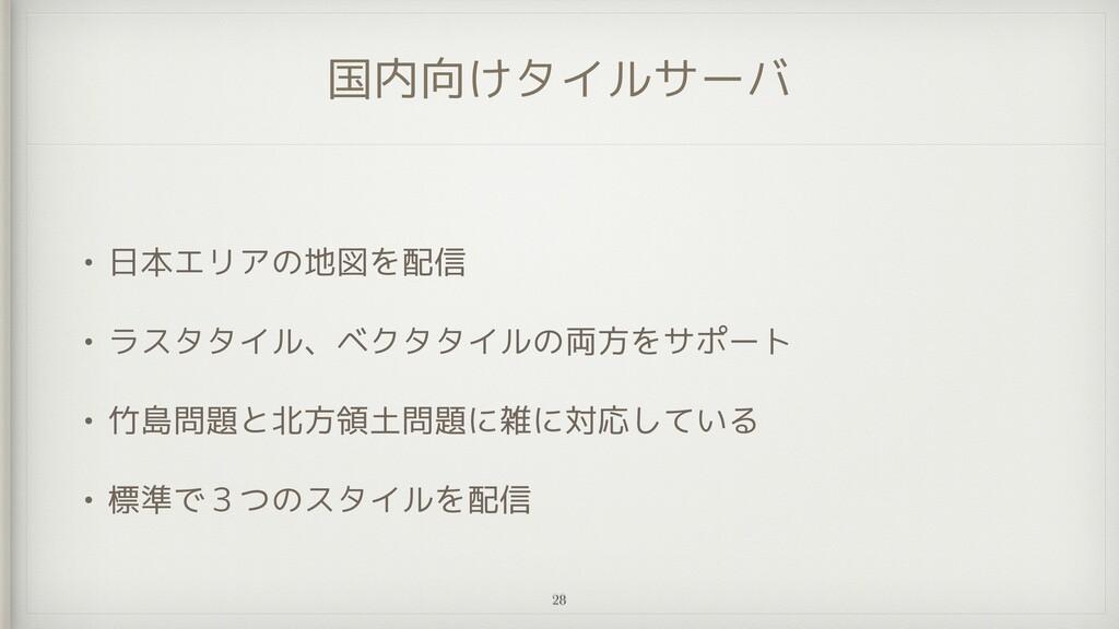 国内向けタイルサーバ • 日本エリアの地図を配信   • ラスタタイル、ベクタタイルの両方をサ...