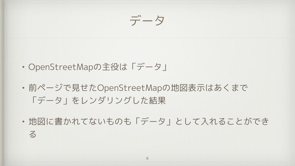 データ • OpenStreetMapの主役は「データ」   • 前ページで見せたOpenSt...