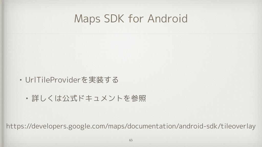 Maps SDK for Android • UrlTileProviderを実装する   •...