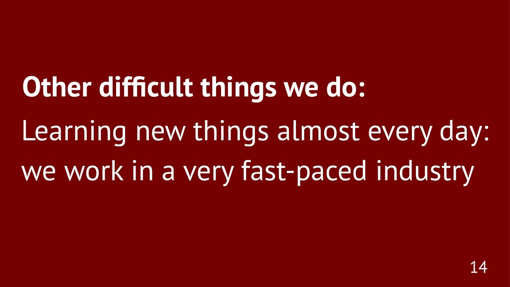 Other difficult things we do: Learning new thing...