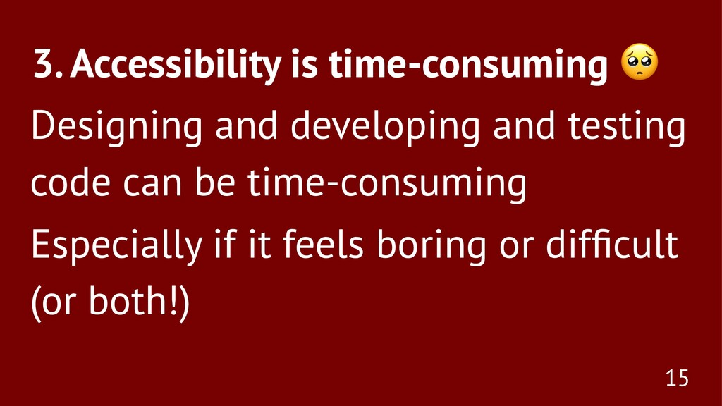 3. Accessibility is time-consuming Designing an...