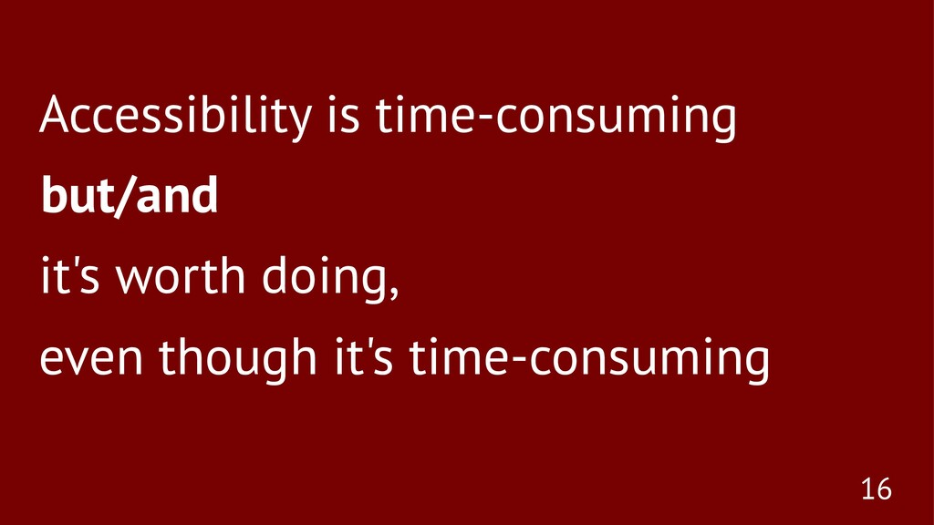 Accessibility is time-consuming but/and it's wo...