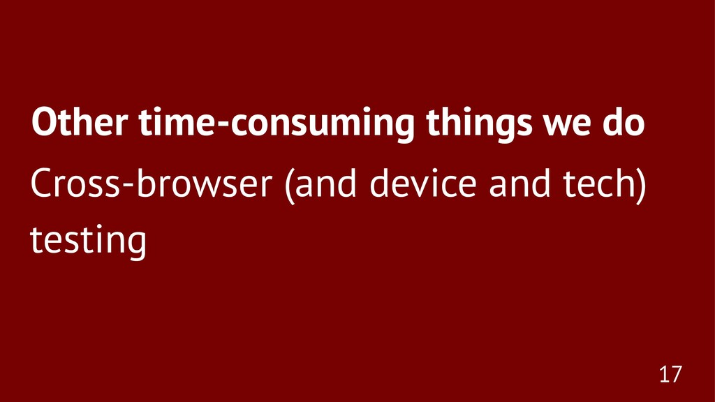 Other time-consuming things we do Cross-browser...