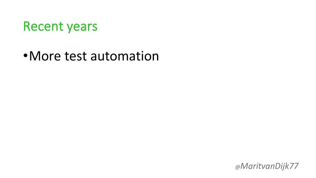 Recent years •More test automation @MaritvanDij...