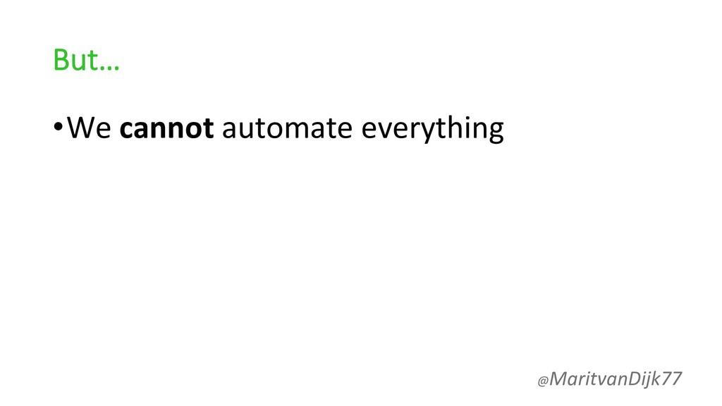 But… •We cannot automate everything @MaritvanDi...