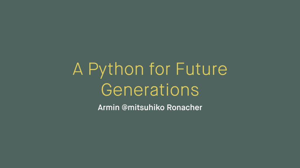 A Python for Future Generations Armin @mitsuhik...