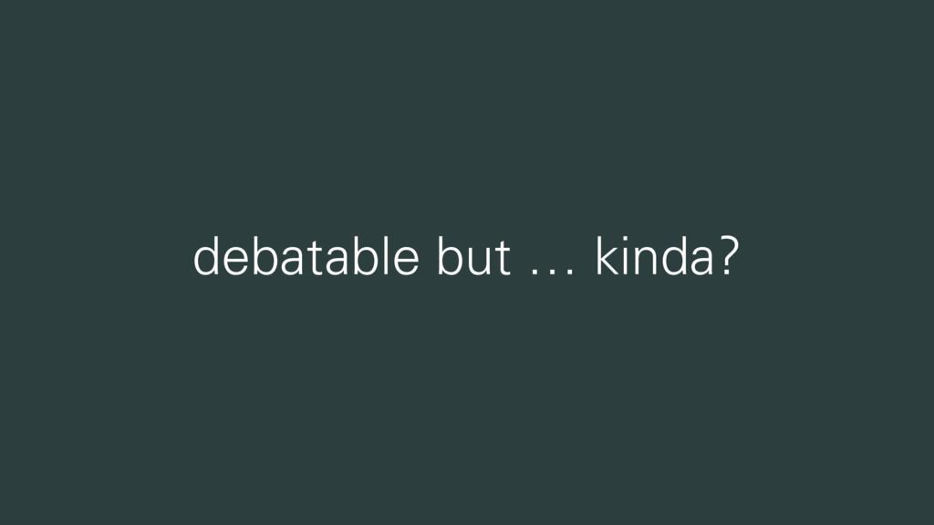 debatable but … kinda?