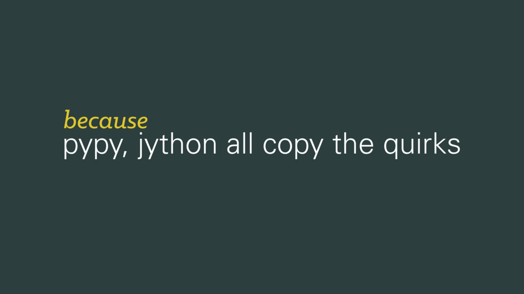 pypy, jython all copy the quirks because