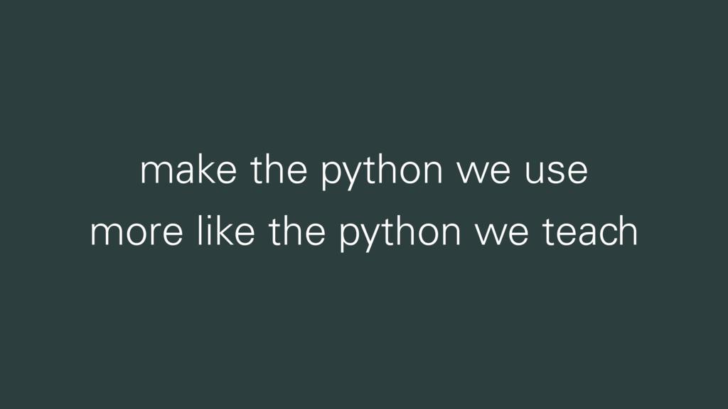 make the python we use more like the python we ...