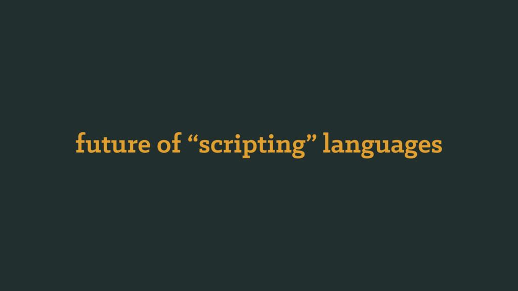 """future of """"scripting"""" languages"""