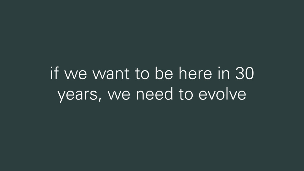 if we want to be here in 30 years, we need to e...