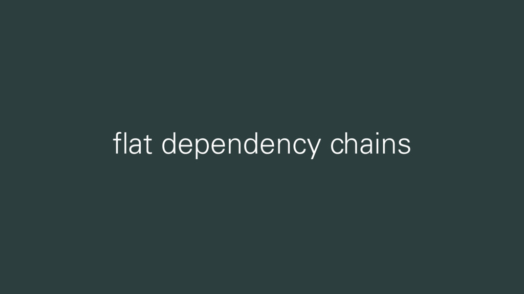flat dependency chains