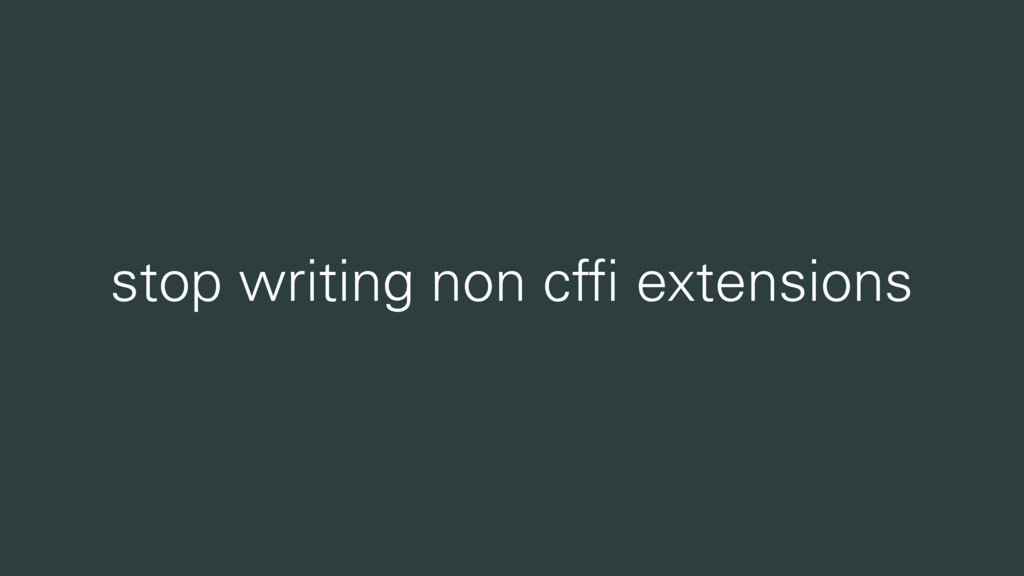 stop writing non cffi extensions