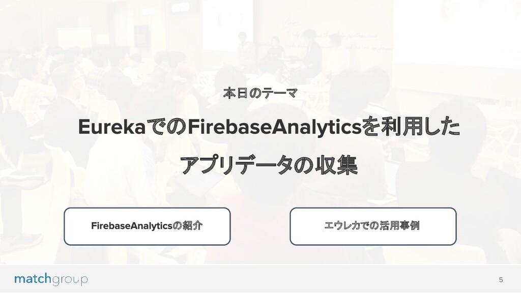 での を利用した アプリデータの収集 本日のテーマ の紹介 エウレカでの活用事例