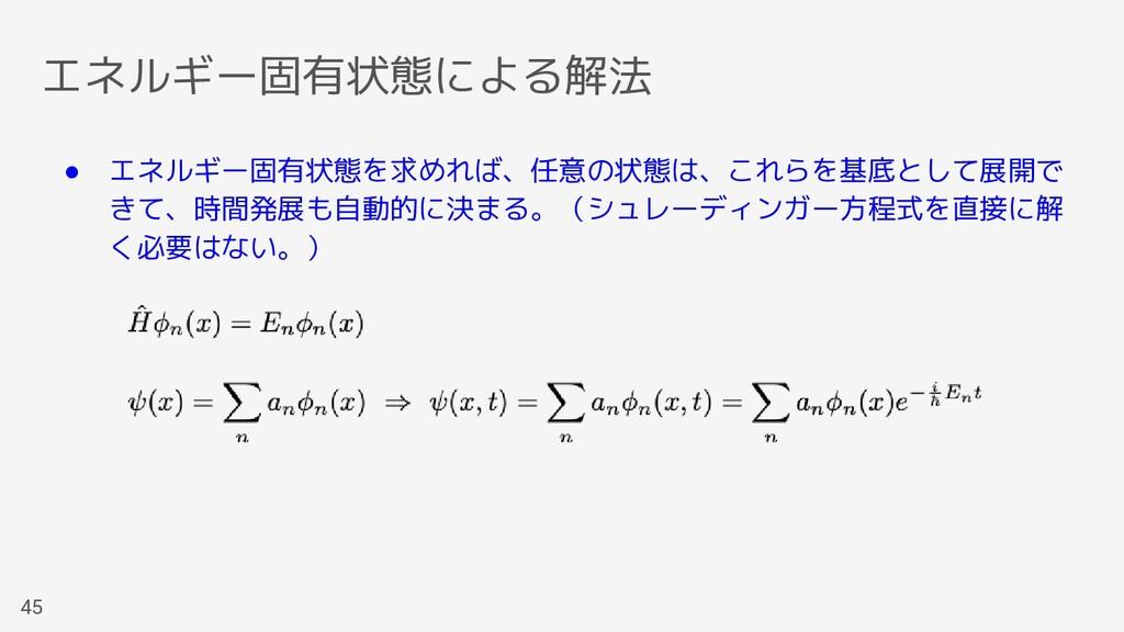 エネルギー固有状態による解法 45 ● エネルギー固有状態を求めれば、任意の状態は、これらを基...