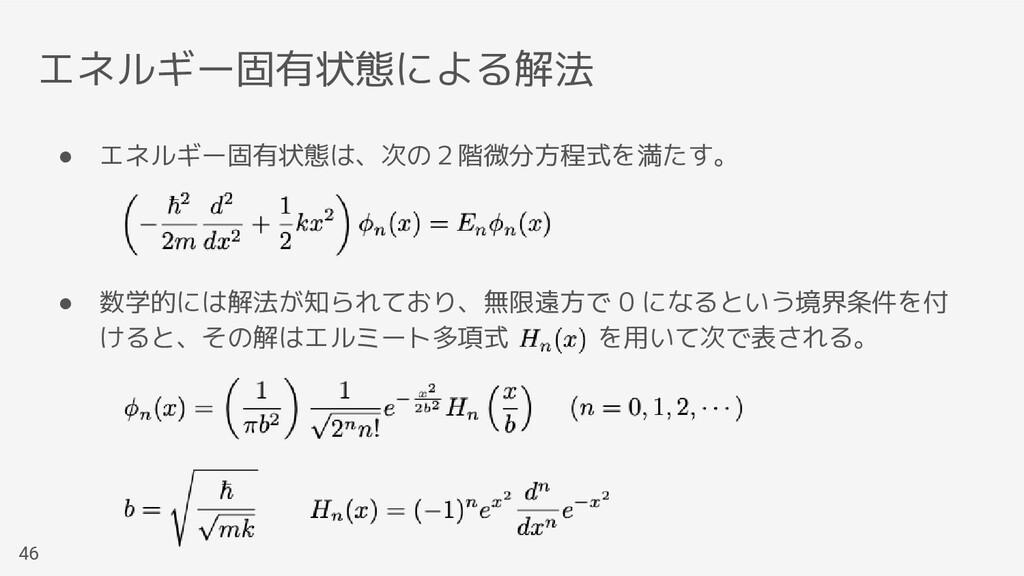 エネルギー固有状態による解法 46 ● エネルギー固有状態は、次の2階微分方程式を満たす。 ●...