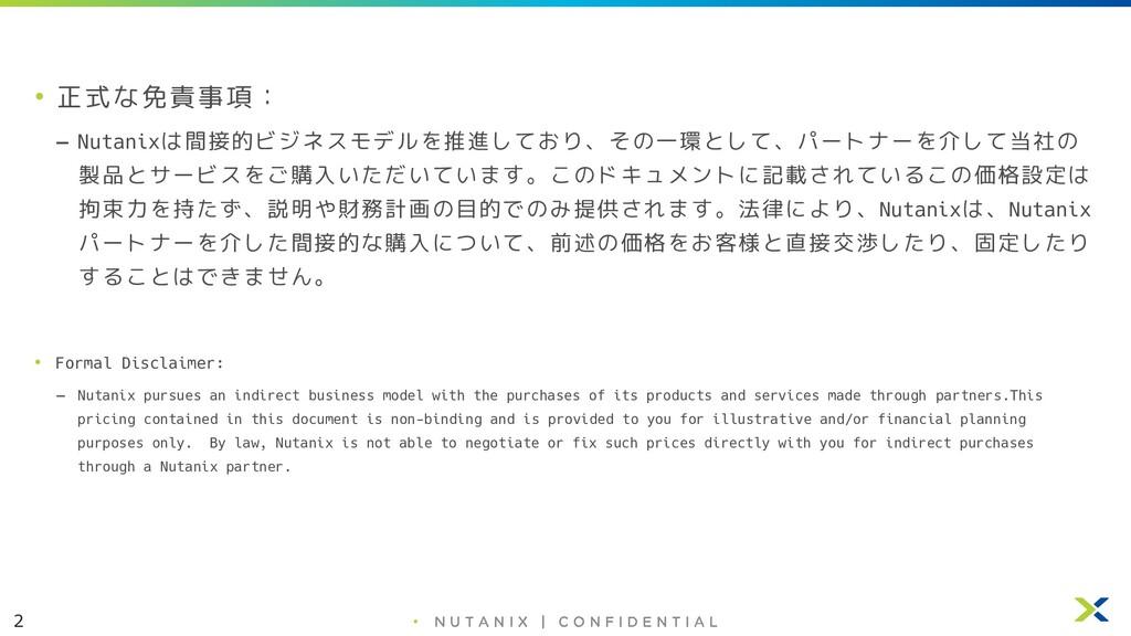 2 • • 正式な免責事項: – Nutanixは間接的ビジネスモデルを推進しており、その一環...