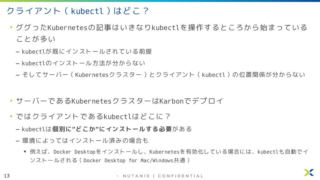 13 • クライアント(kubectl)はどこ? • ググったKubernetesの記事はいき...