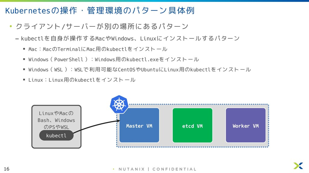 16 • Kubernetesの操作・管理環境のパターン具体例 • クライアント/サーバーが別...