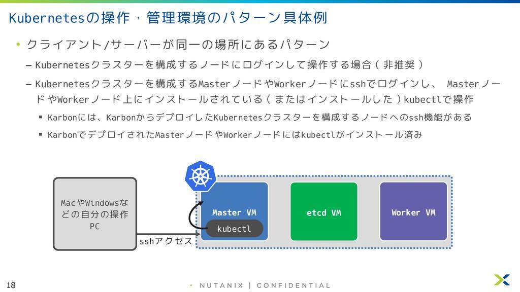 18 • Kubernetesの操作・管理環境のパターン具体例 • クライアント/サーバーが同...