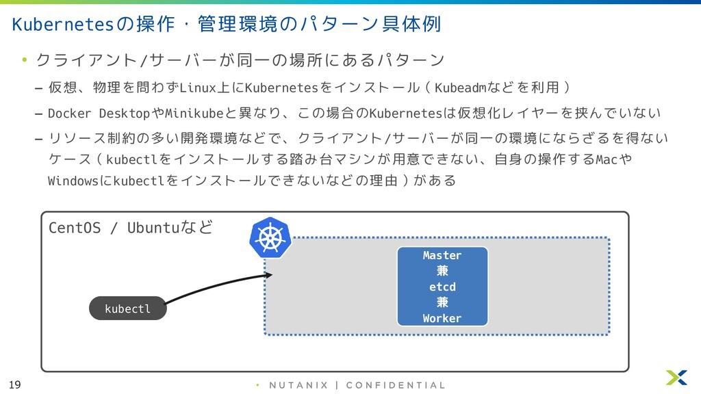 19 • Kubernetesの操作・管理環境のパターン具体例 • クライアント/サーバーが同...