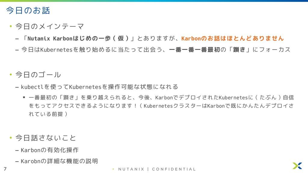 7 • 今日のお話 • 今日のメインテーマ – 「Nutanix Karbonはじめの一歩(仮...