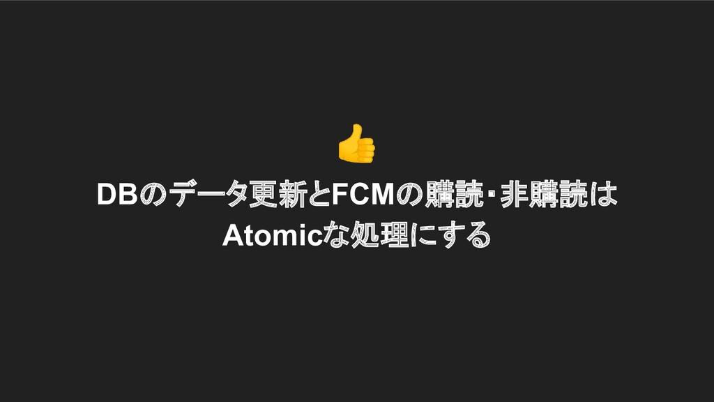 DBのデータ更新とFCMの購読・非購読は Atomicな処理にする