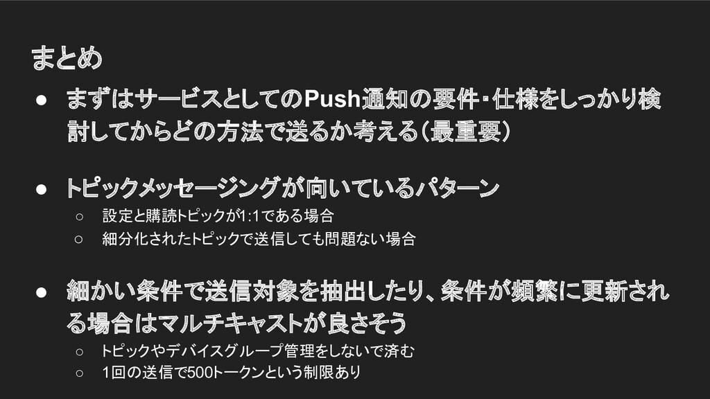 まとめ ● まずはサービスとしてのPush通知の要件・仕様をしっかり検 討してからどの方法で送...