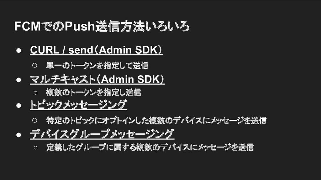 FCMでのPush送信方法いろいろ ● CURL / send(Admin SDK) ○ 単一...