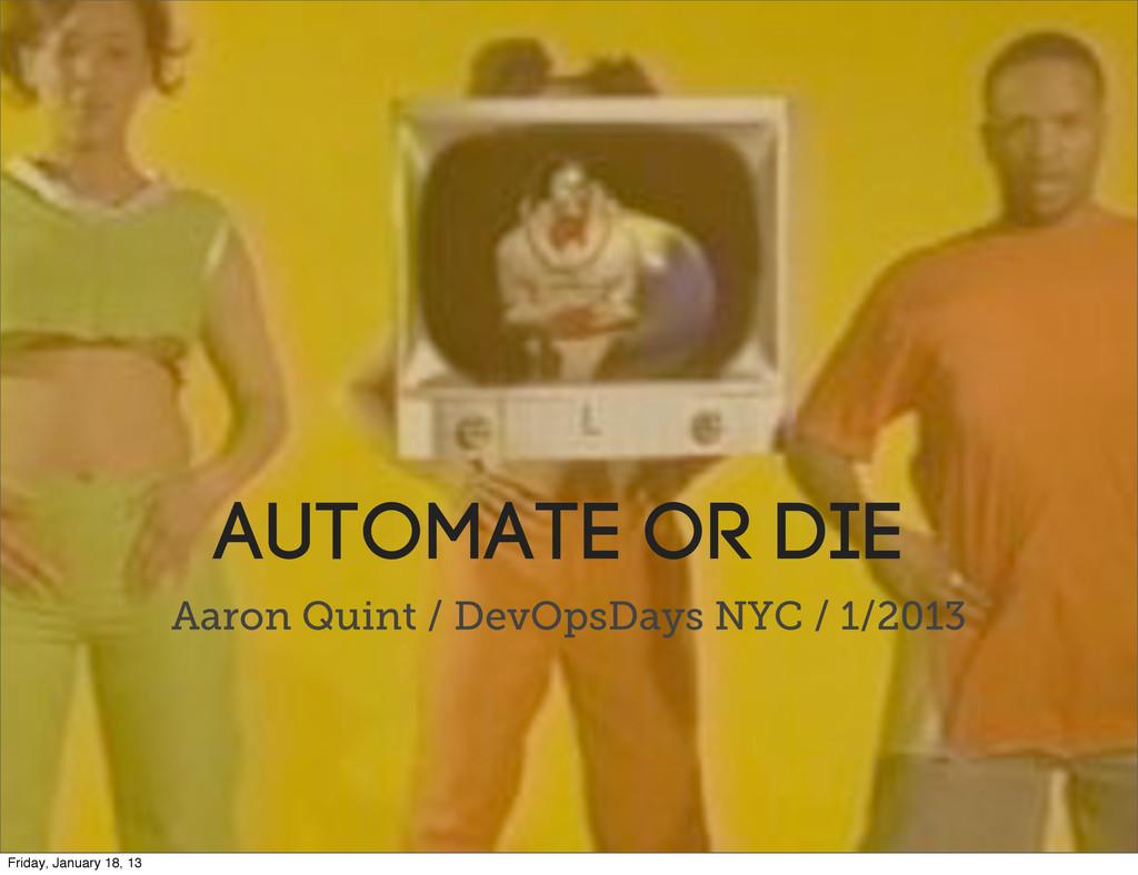 Automate or die Aaron Quint / DevOpsDays NYC / ...