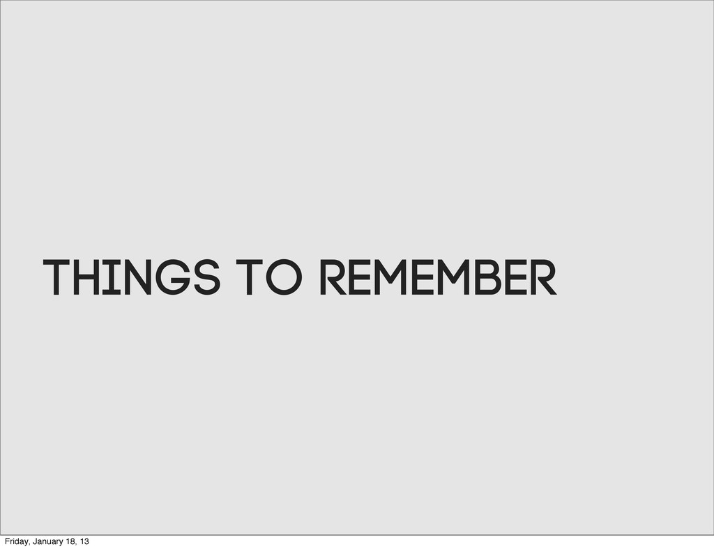 Things to remember Friday, January 18, 13