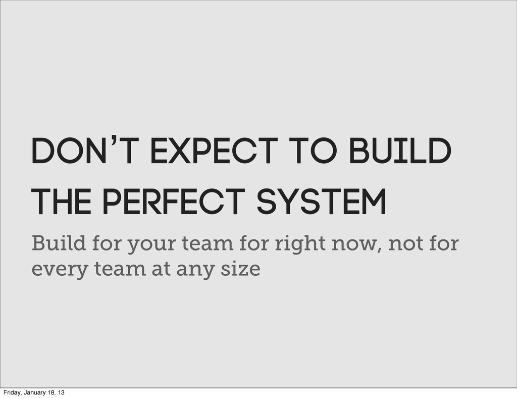 Build for your team for right now, not for ever...