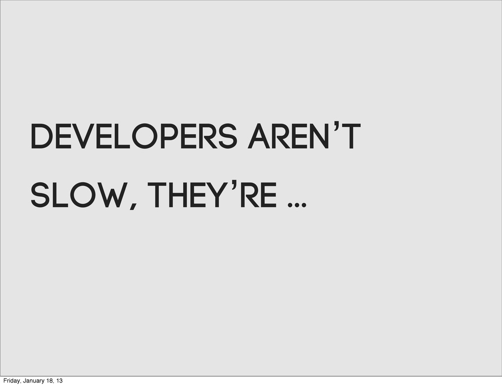 Developers aren't slow, they're ... Friday, Jan...