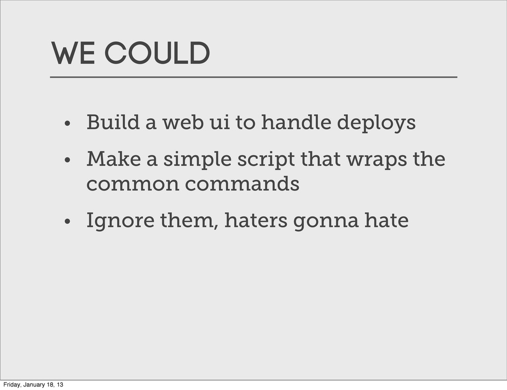 WE COULD • Build a web ui to handle deploys • M...