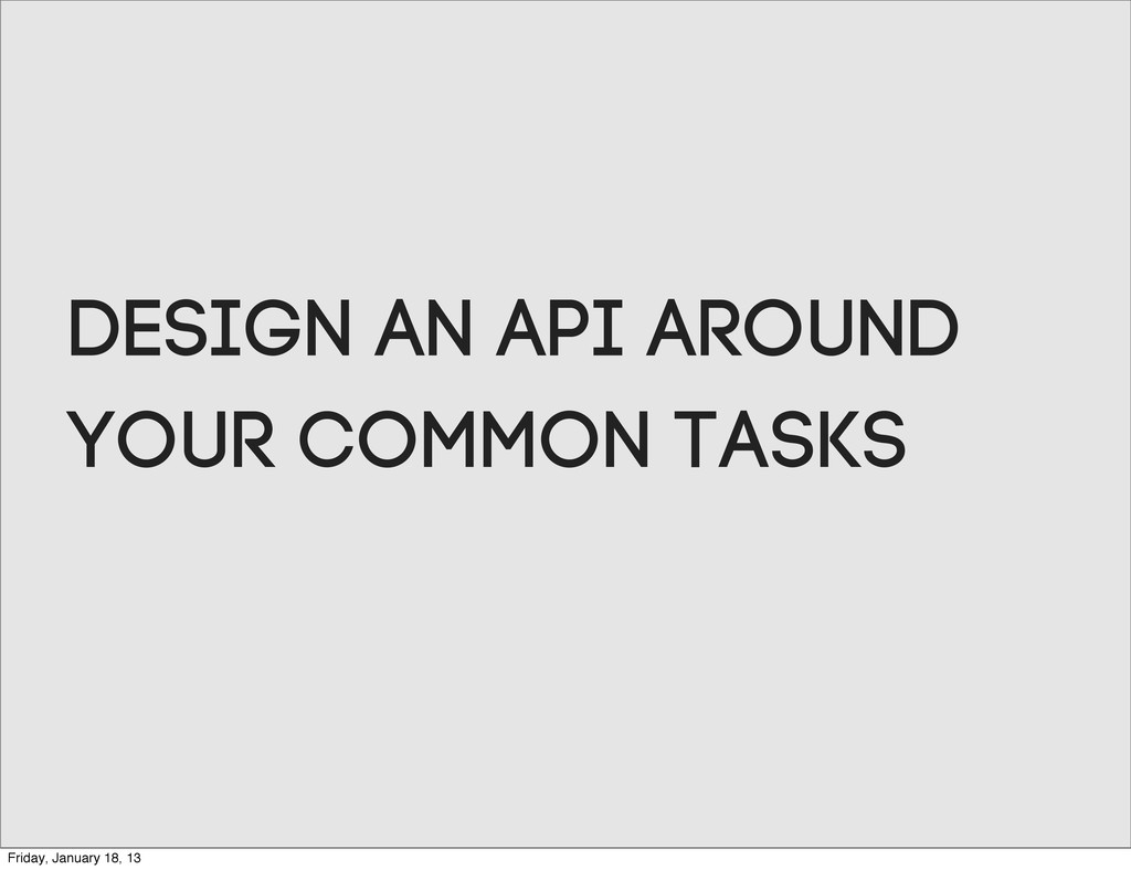 Design an aPI around your common tasks Friday, ...